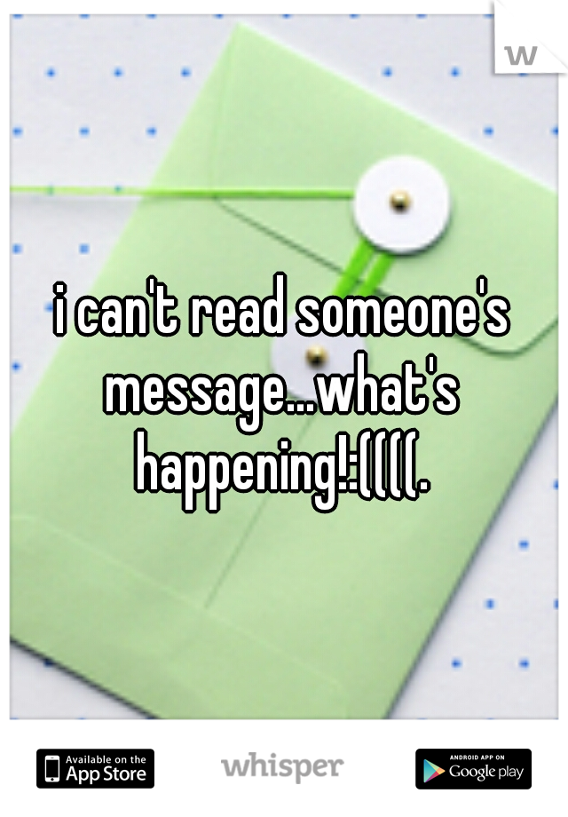 i can't read someone's message...what's happening!:((((.