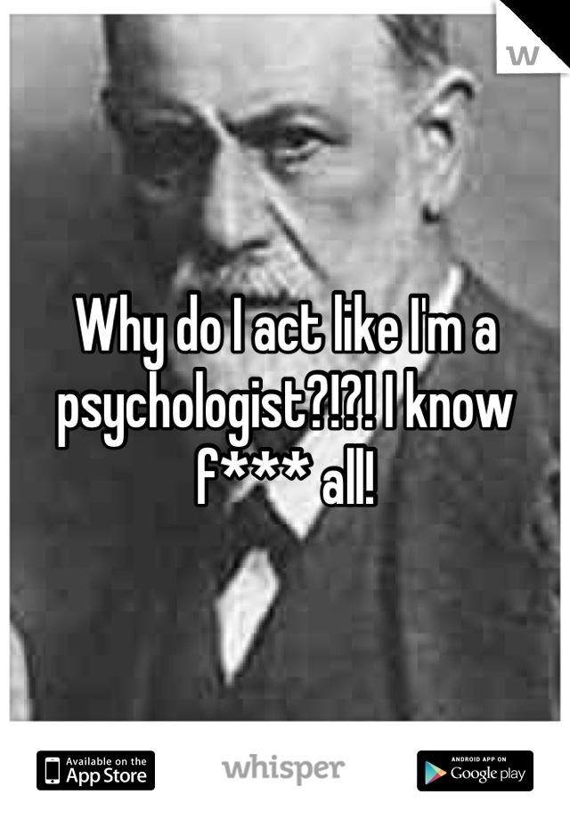 Why do I act like I'm a psychologist?!?! I know f*** all!
