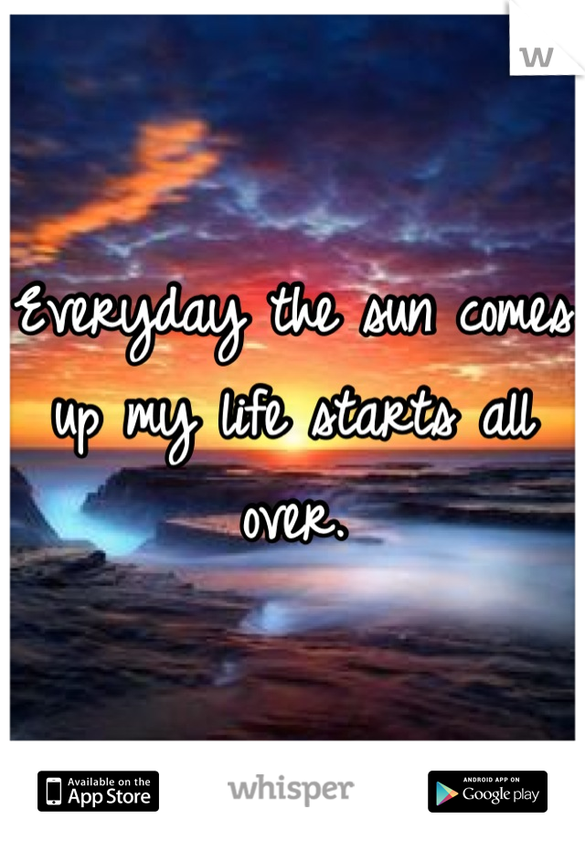 Everyday the sun comes up my life starts all over.