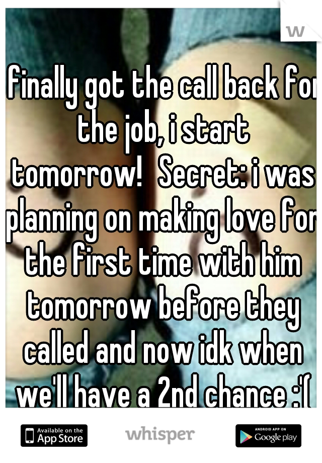 I finally got the call back for the job, i start tomorrow! Secret: i was planning on making love for the first time with him tomorrow before they called and now idk when we'll have a 2nd chance :'(