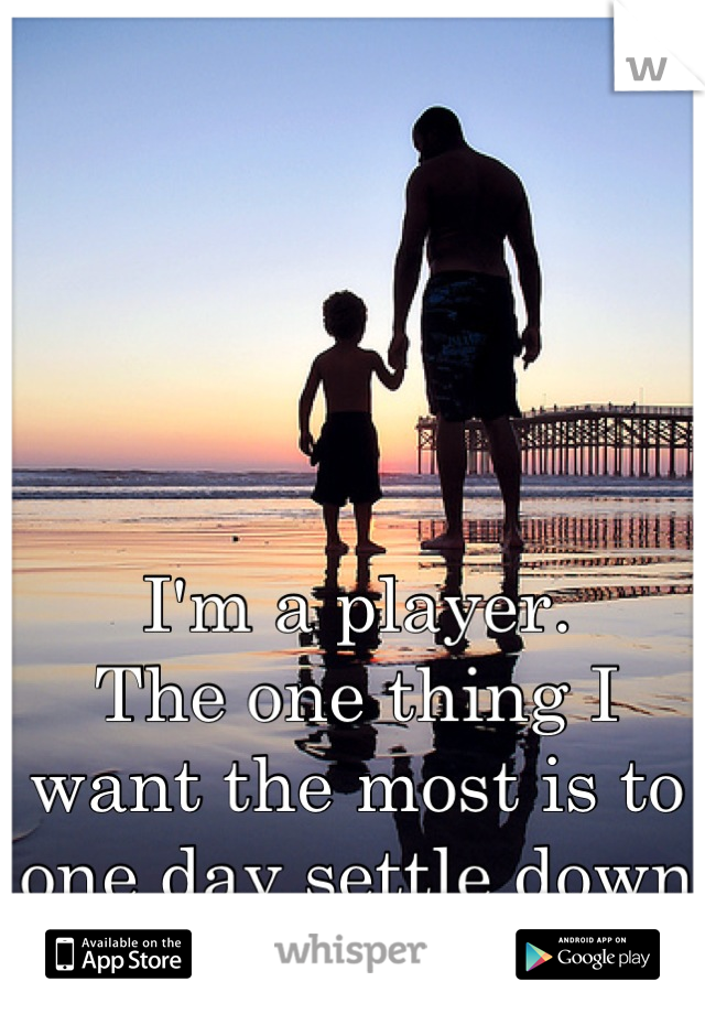I'm a player. The one thing I want the most is to one day settle down and have a son.