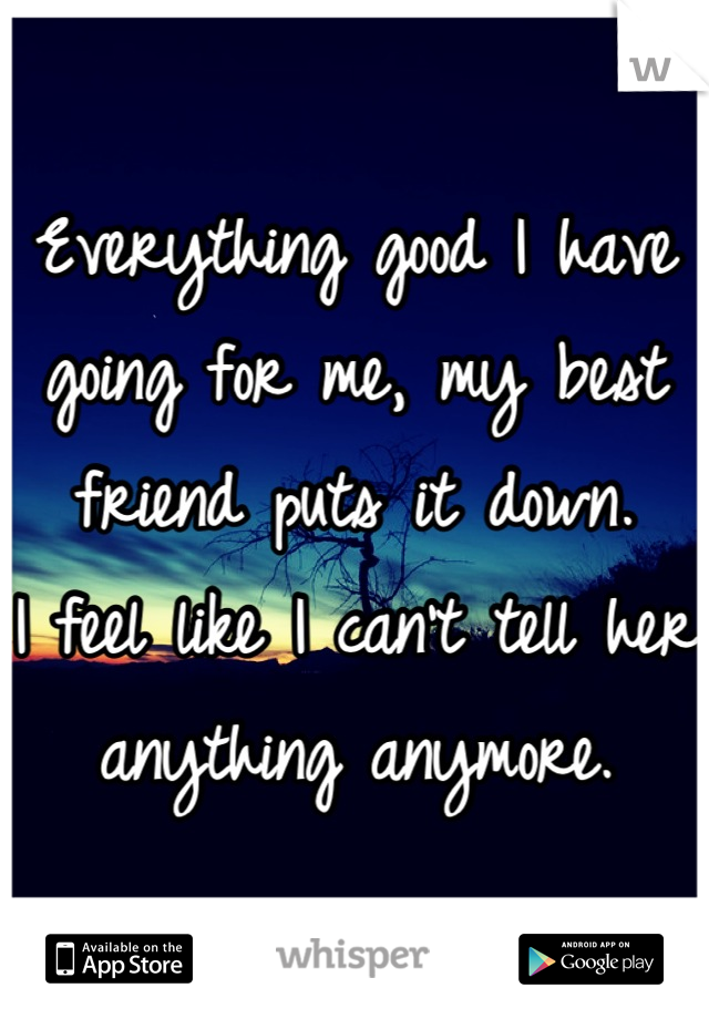 Everything good I have going for me, my best friend puts it down.  I feel like I can't tell her anything anymore.