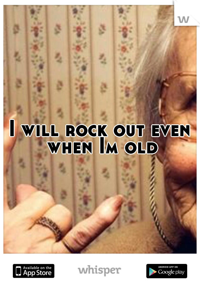 I will rock out even when Im old