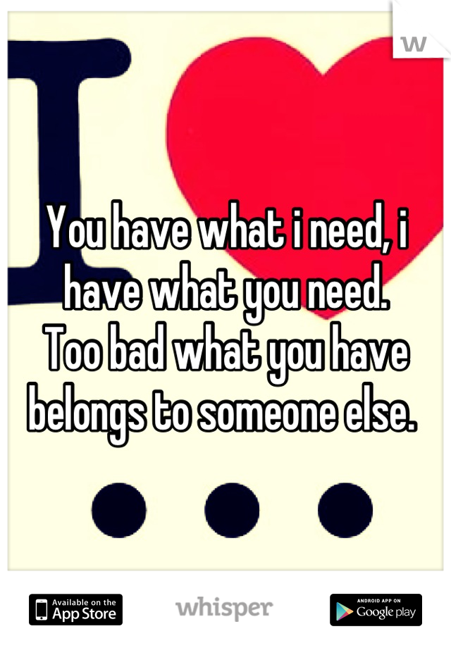 You have what i need, i have what you need. Too bad what you have belongs to someone else.