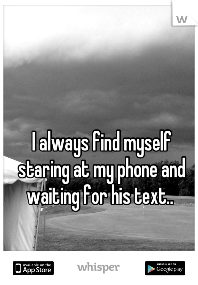 I always find myself staring at my phone and waiting for his text..