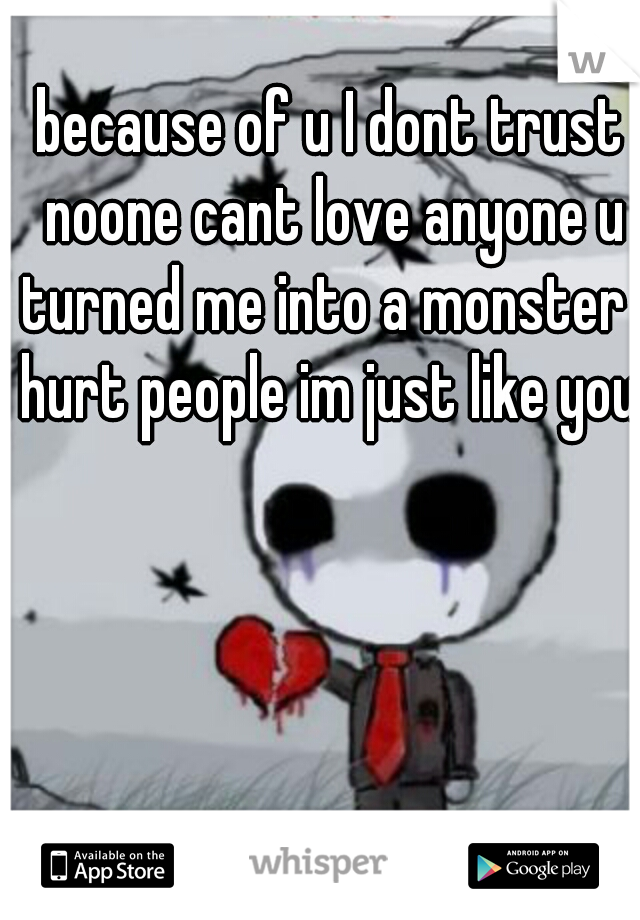 because of u I dont trust noone cant love anyone u turned me into a monster I hurt people im just like you.