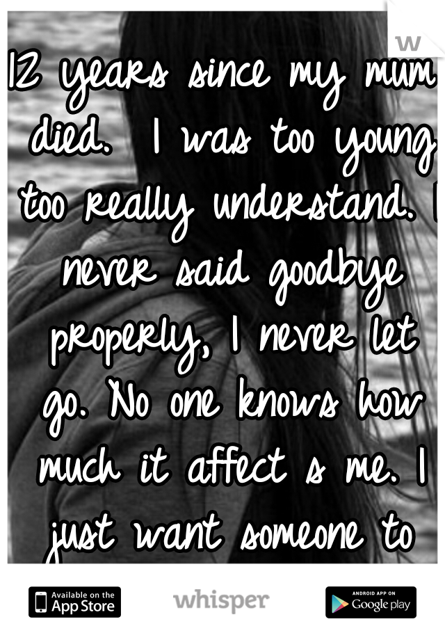12 years since my mum died.  I was too young too really understand. I never said goodbye properly, I never let go. No one knows how much it affect s me. I just want someone to realise