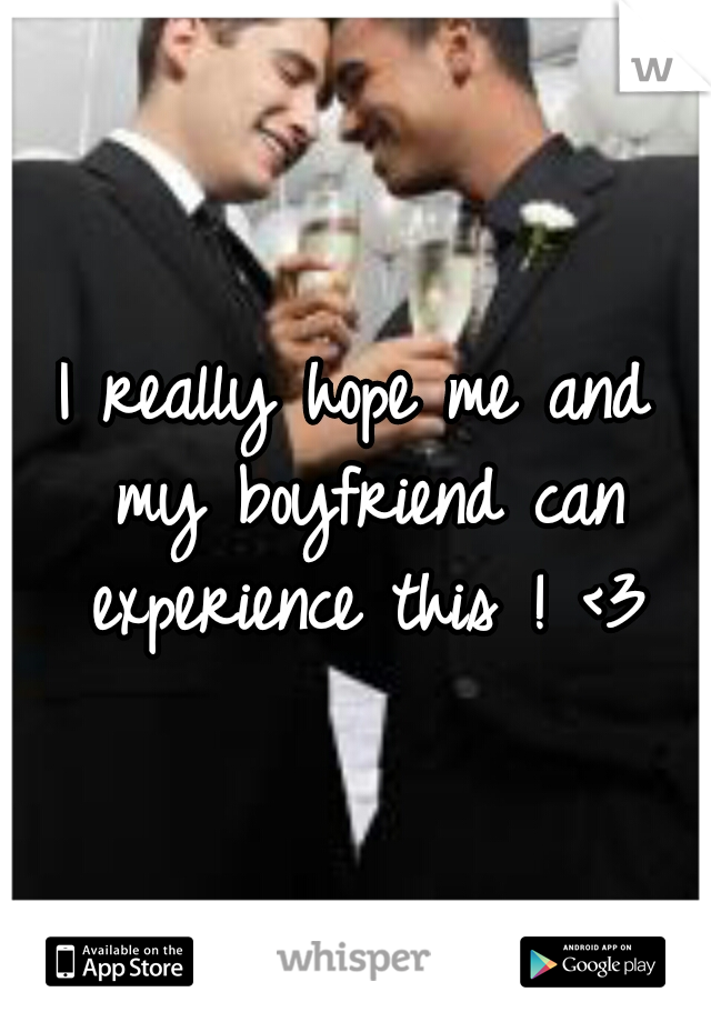 I really hope me and my boyfriend can experience this ! <3