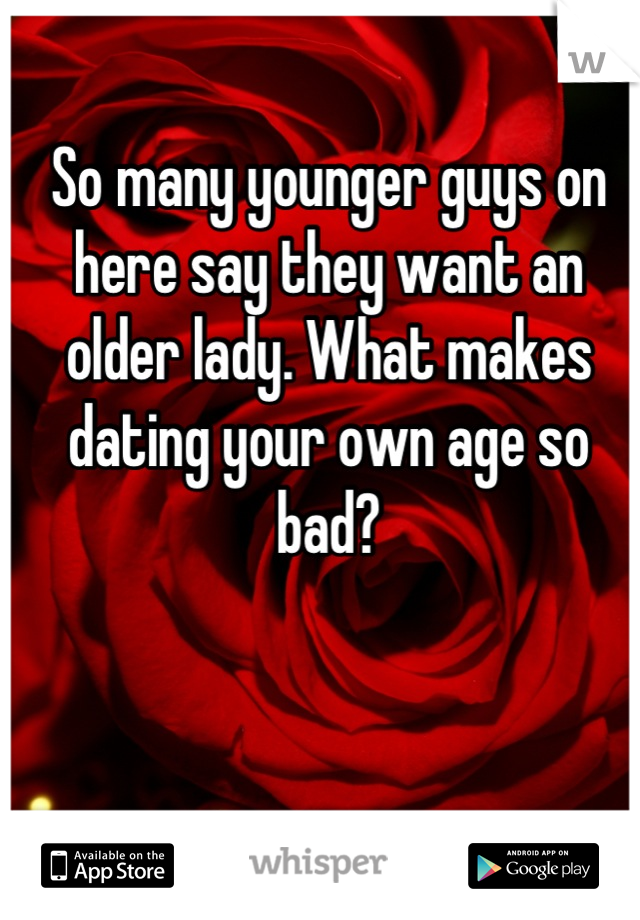 So many younger guys on here say they want an older lady. What makes dating your own age so bad?