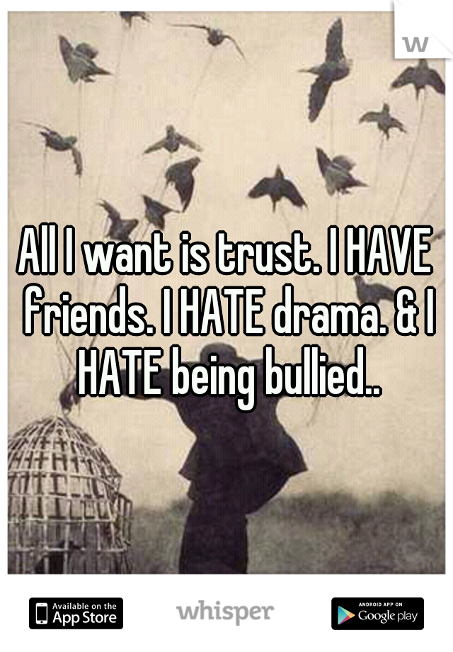 All I want is trust. I HAVE friends. I HATE drama. & I HATE being bullied..