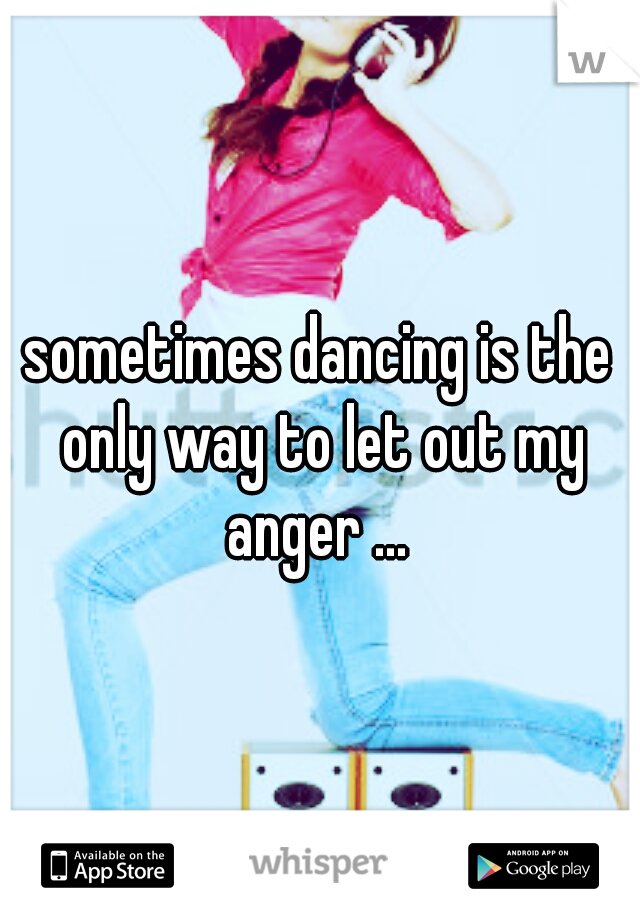 sometimes dancing is the only way to let out my anger ...