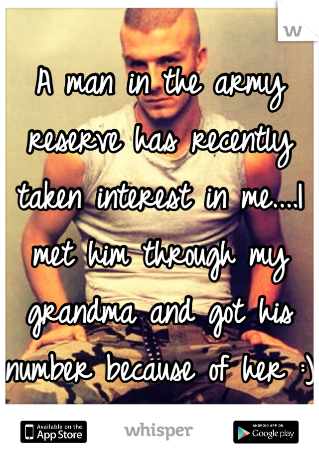 A man in the army reserve has recently taken interest in me....I met him through my grandma and got his number because of her :)