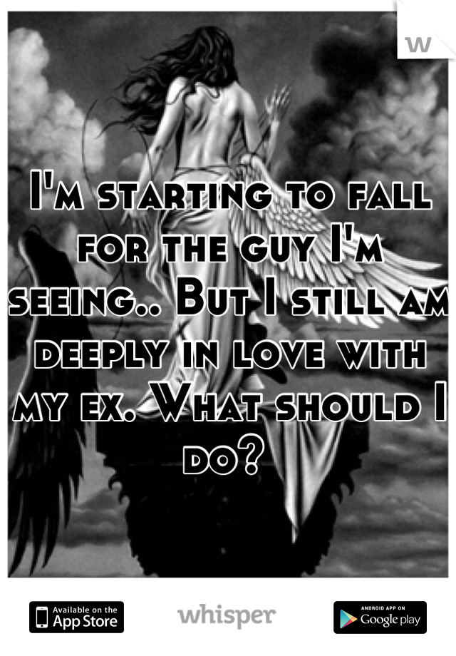 I'm starting to fall for the guy I'm seeing.. But I still am deeply in love with my ex. What should I do?