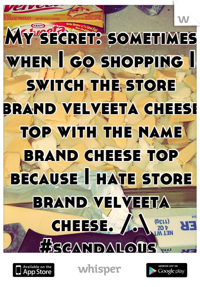 My secret: sometimes when I go shopping I switch the store brand velveeta cheese top with the name brand cheese top because I hate store brand velveeta cheese. /.\ #scandalous