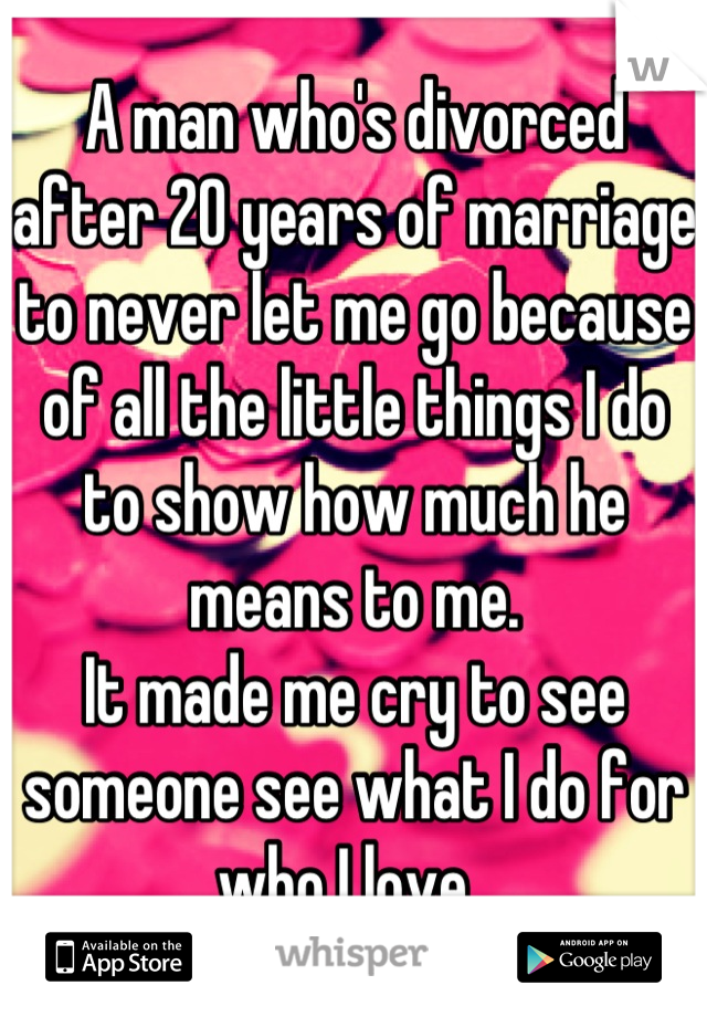 A man who's divorced after 20 years of marriage to never let me go because of all the little things I do to show how much he means to me.  It made me cry to see someone see what I do for who I love.
