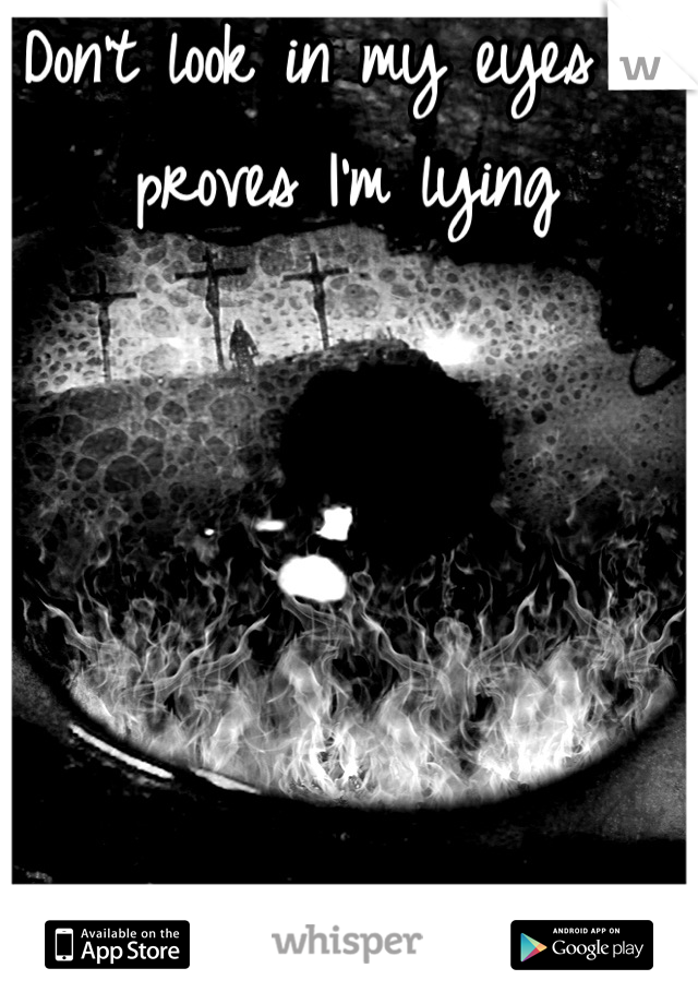 Don't look in my eyes it proves I'm lying