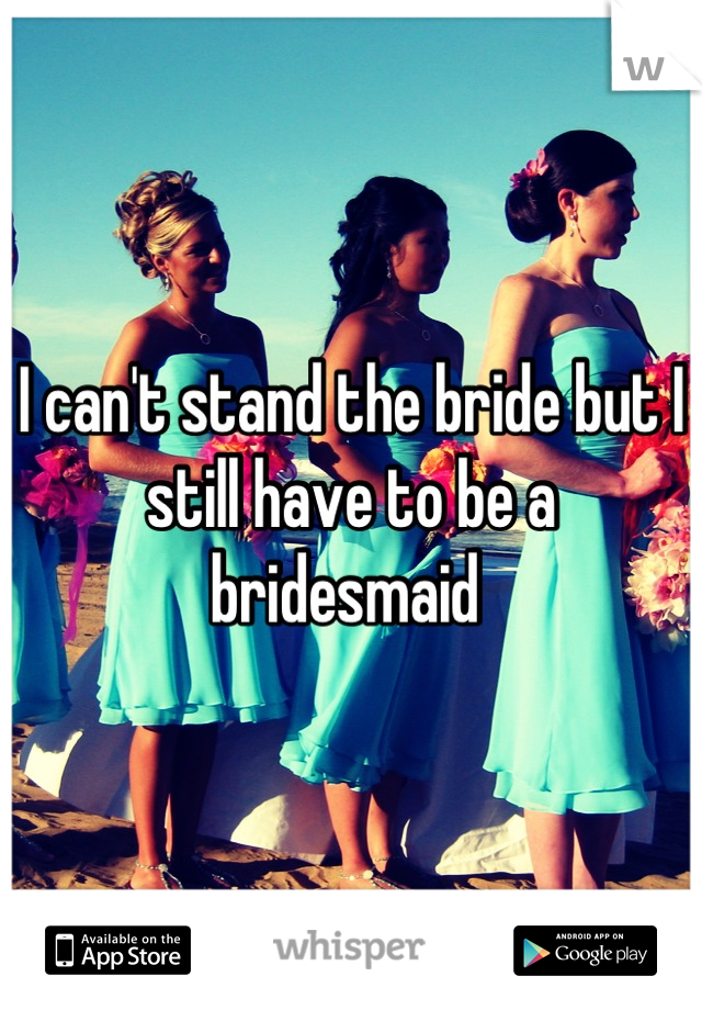 I can't stand the bride but I still have to be a bridesmaid