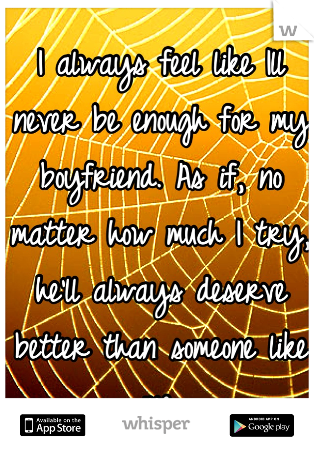 I always feel like Ill never be enough for my boyfriend. As if, no matter how much I try, he'll always deserve better than someone like me.