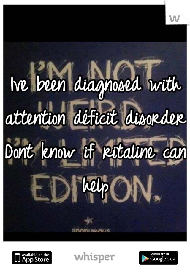 Ive been diagnosed with attention déficit disorder Dont know if ritaline can help
