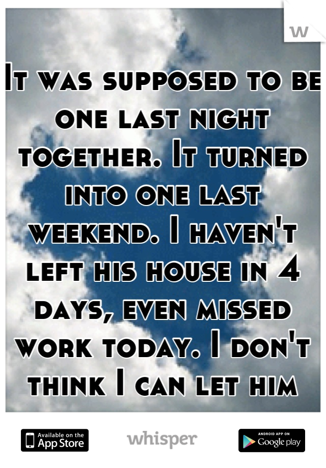 It was supposed to be one last night together. It turned into one last weekend. I haven't left his house in 4 days, even missed work today. I don't think I can let him go.