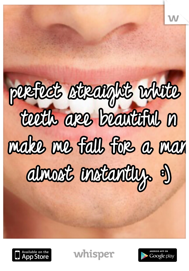 perfect straight white teeth are beautiful n make me fall for a man almost instantly. :)
