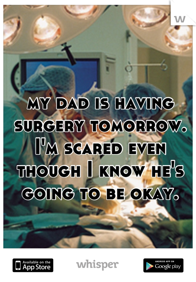 my dad is having surgery tomorrow. I'm scared even though I know he's going to be okay.