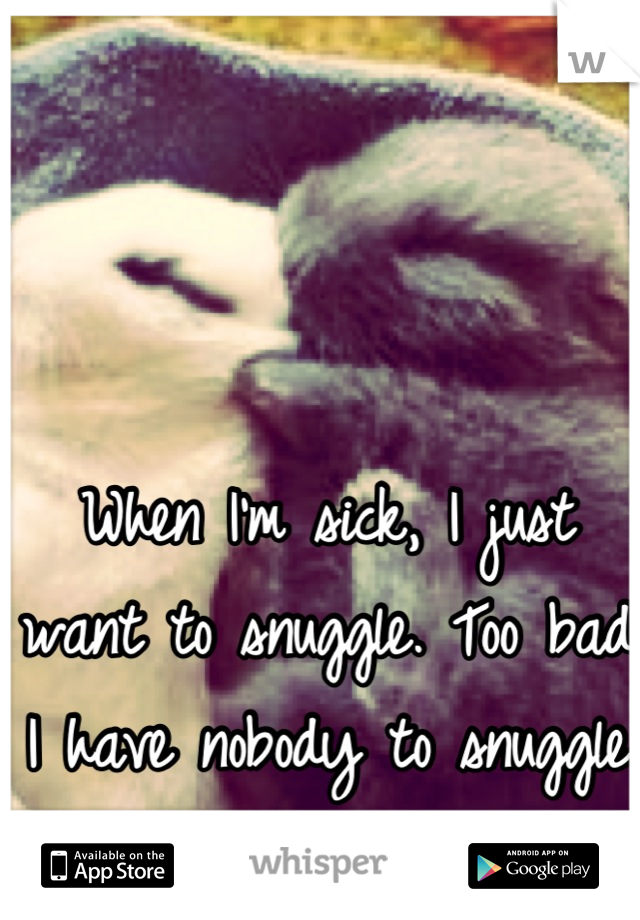 When I'm sick, I just want to snuggle. Too bad I have nobody to snuggle with :(