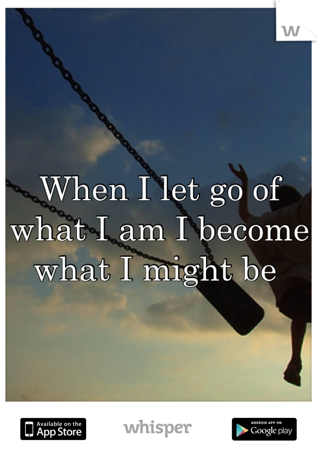 When I let go of what I am I become what I might be