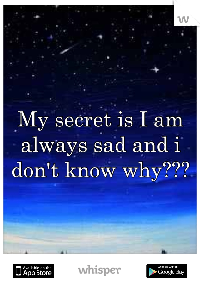 My secret is I am always sad and i don't know why???
