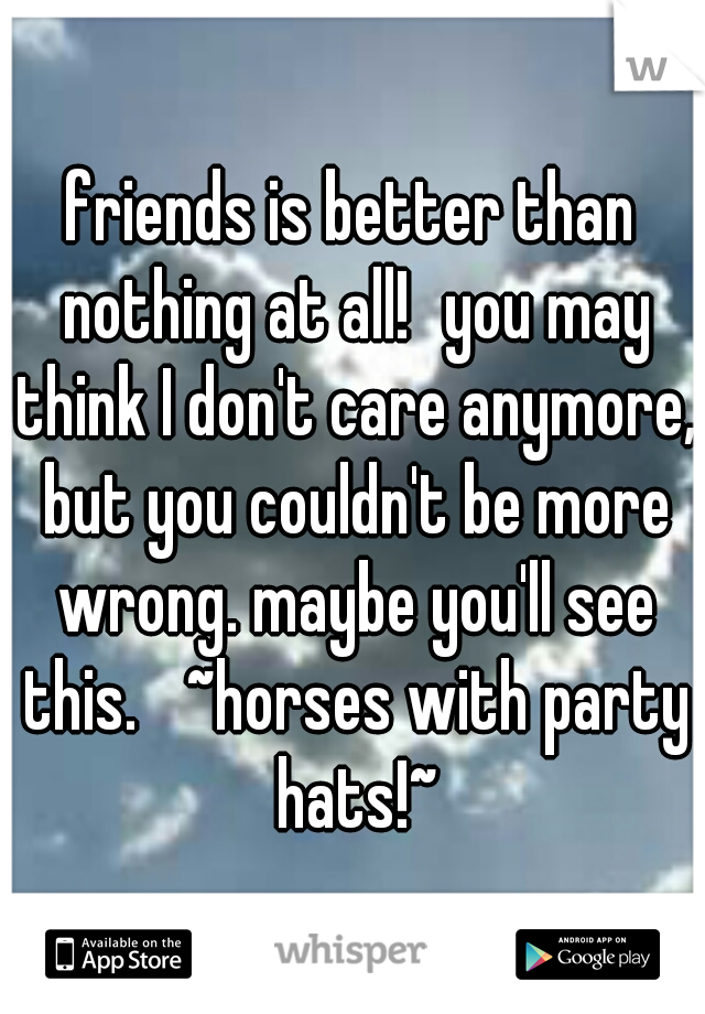 friends is better than nothing at all! you may think I don't care anymore, but you couldn't be more wrong. maybe you'll see this.  ~horses with party hats!~