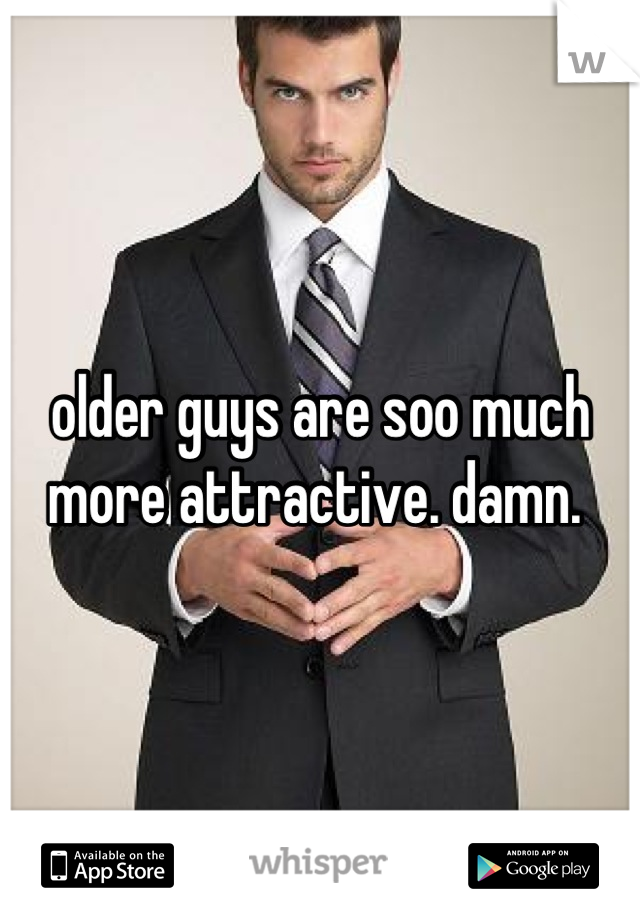 older guys are soo much more attractive. damn.