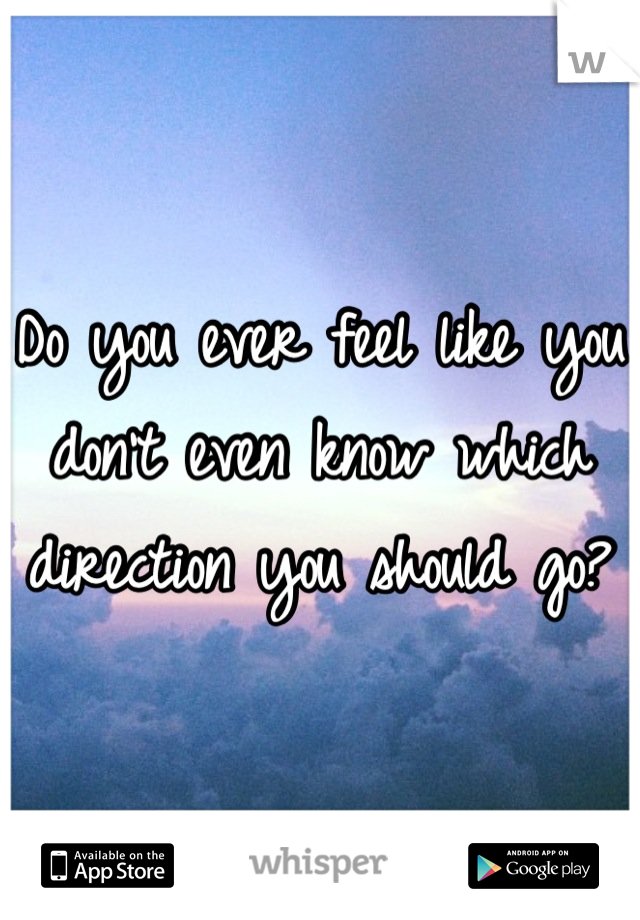 Do you ever feel like you don't even know which direction you should go?