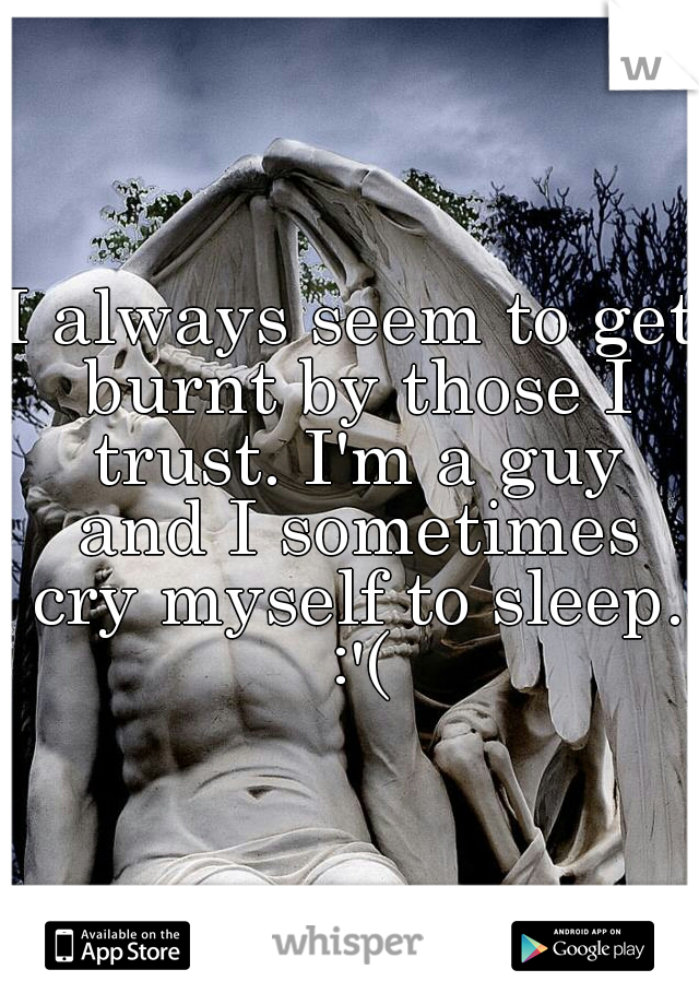 I always seem to get burnt by those I trust. I'm a guy and I sometimes cry myself to sleep. :'(