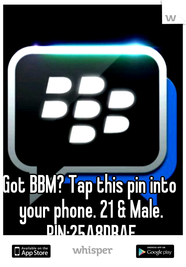 Got BBM? Tap this pin into your phone. 21 & Male. PIN:25A8DBAE