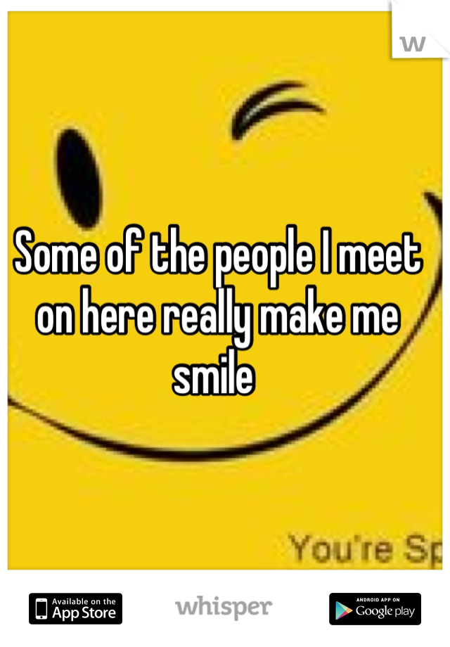 Some of the people I meet on here really make me smile