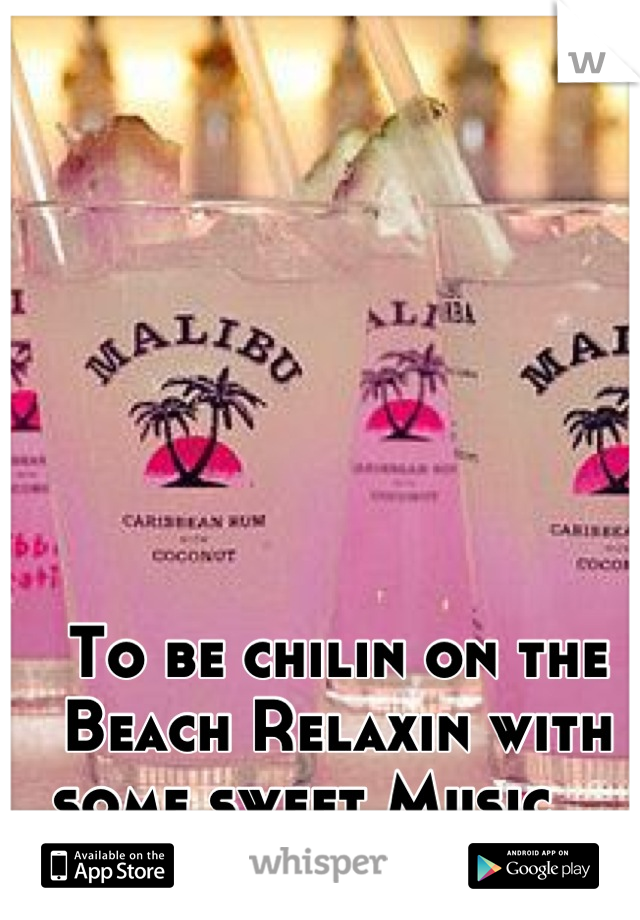 To be chilin on the Beach Relaxin with some sweet Music