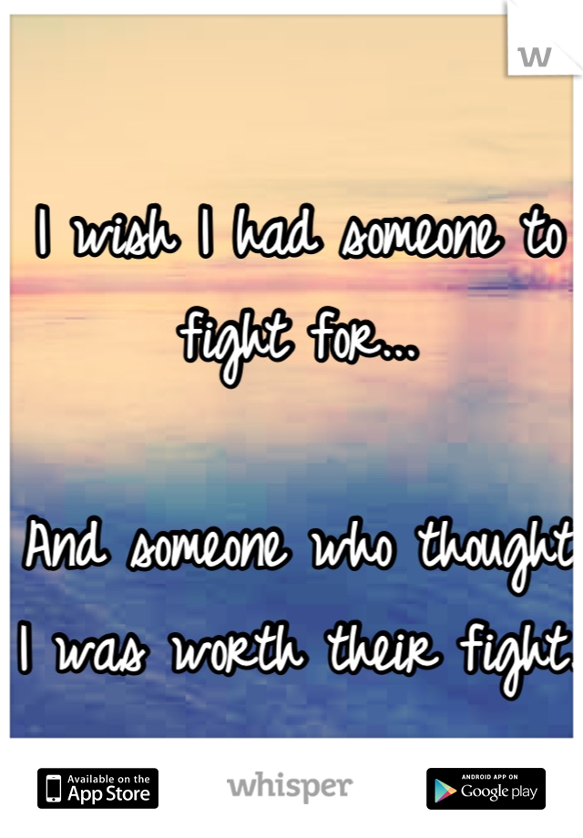 I wish I had someone to fight for...  And someone who thought I was worth their fight.