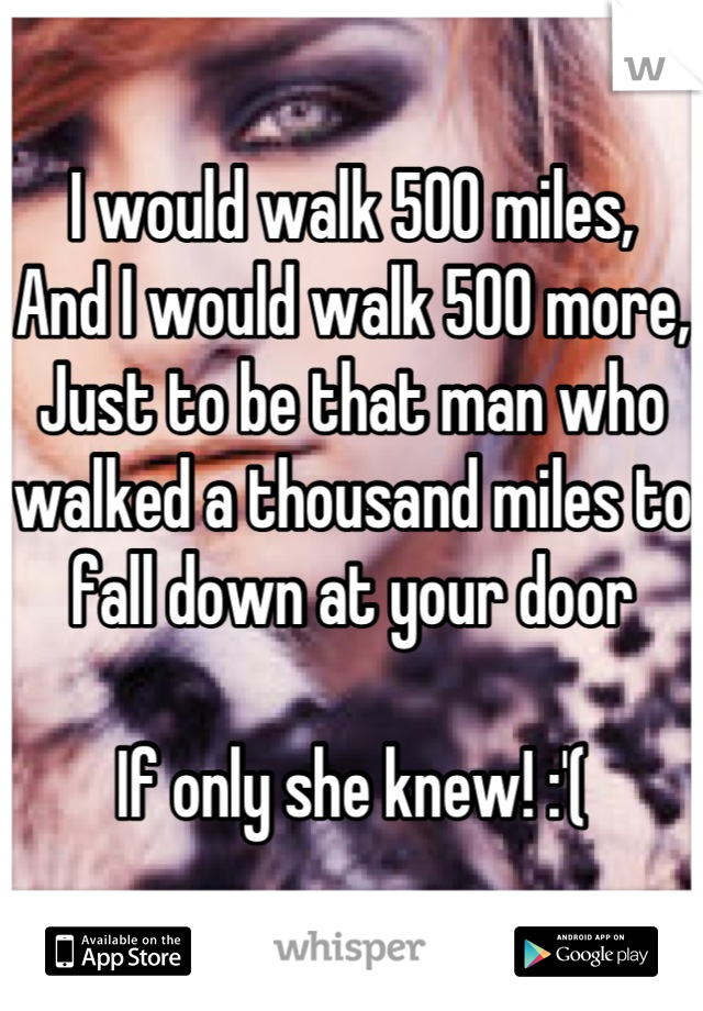 I would walk 500 miles, And I would walk 500 more, Just to be that man who walked a thousand miles to fall down at your door  If only she knew! :'(