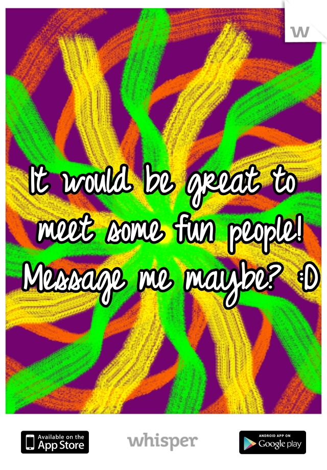 It would be great to meet some fun people! Message me maybe? :D