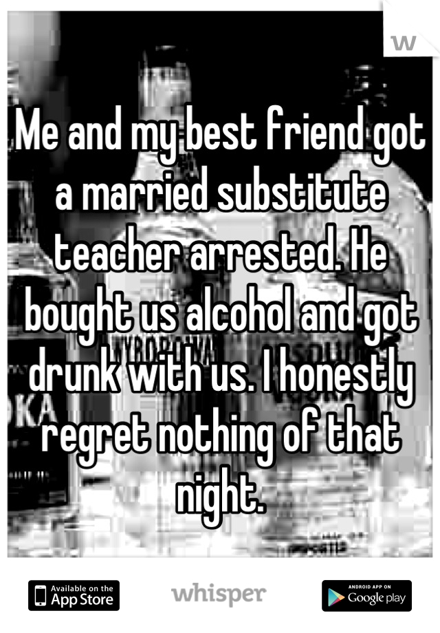 Me and my best friend got a married substitute teacher arrested. He bought us alcohol and got drunk with us. I honestly regret nothing of that night.