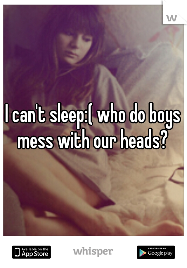 I can't sleep:( who do boys mess with our heads?