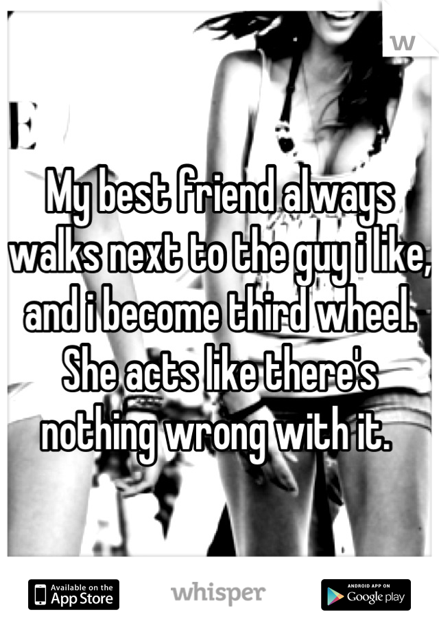 My best friend always walks next to the guy i like, and i become third wheel. She acts like there's nothing wrong with it.