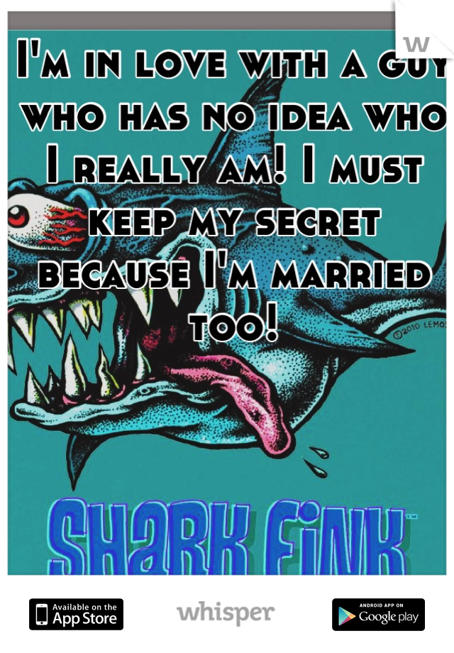 I'm in love with a guy who has no idea who I really am! I must keep my secret because I'm married too!