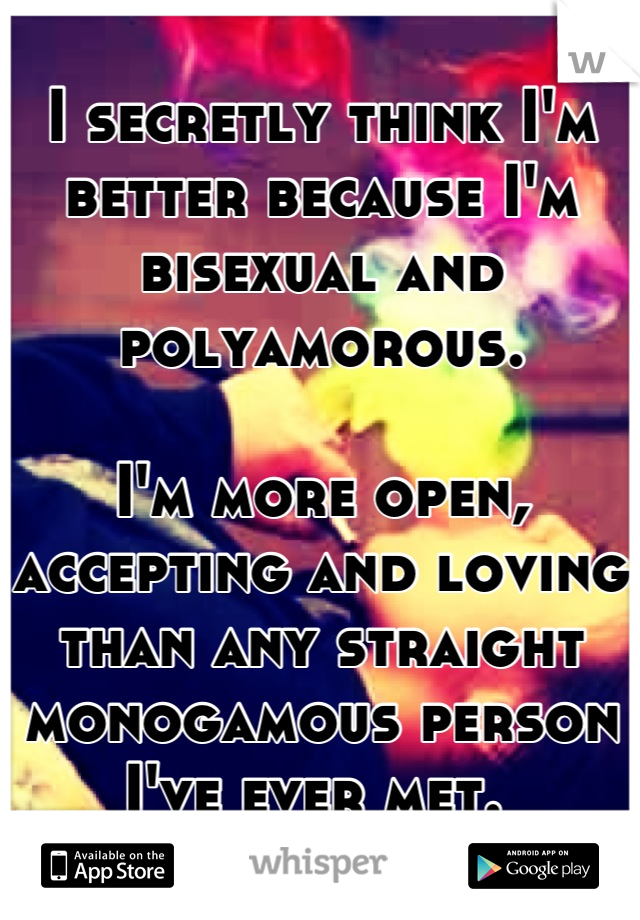 I secretly think I'm better because I'm bisexual and polyamorous.  I'm more open, accepting and loving than any straight monogamous person I've ever met.