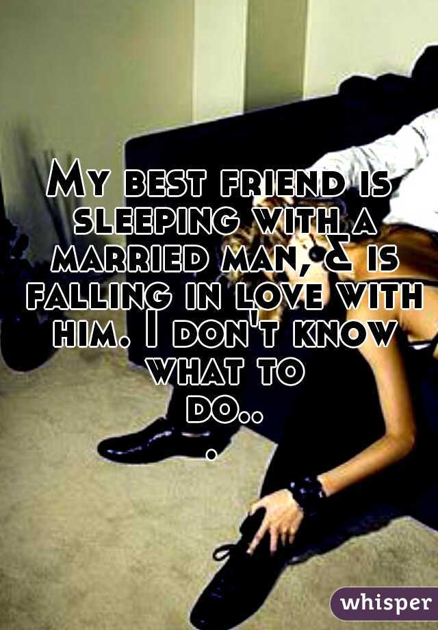 My best friend is sleeping with a married man, & is falling in love with him. I don't know what to do...
