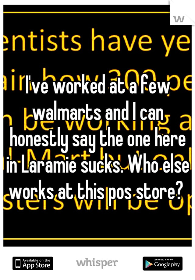 I've worked at a few walmarts and I can honestly say the one here in Laramie sucks. Who else works at this pos store?