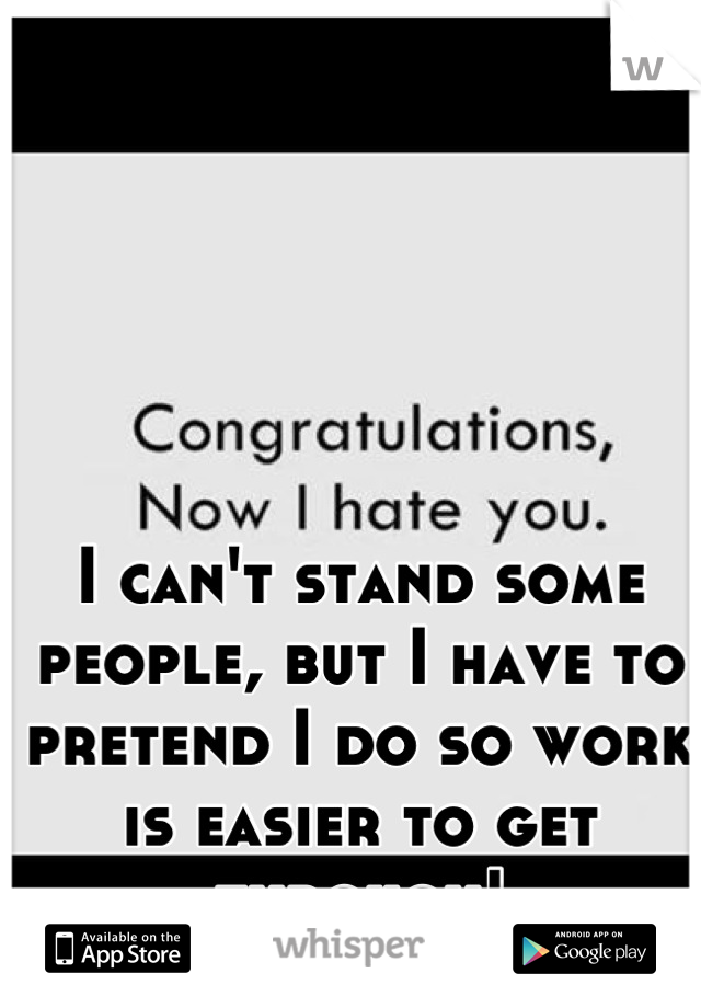I can't stand some people, but I have to pretend I do so work is easier to get through!