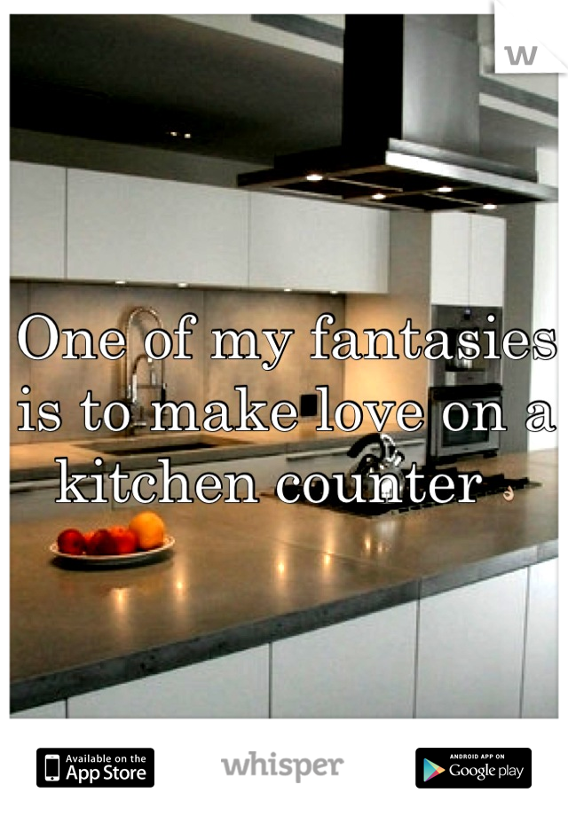 One of my fantasies is to make love on a kitchen counter 👌