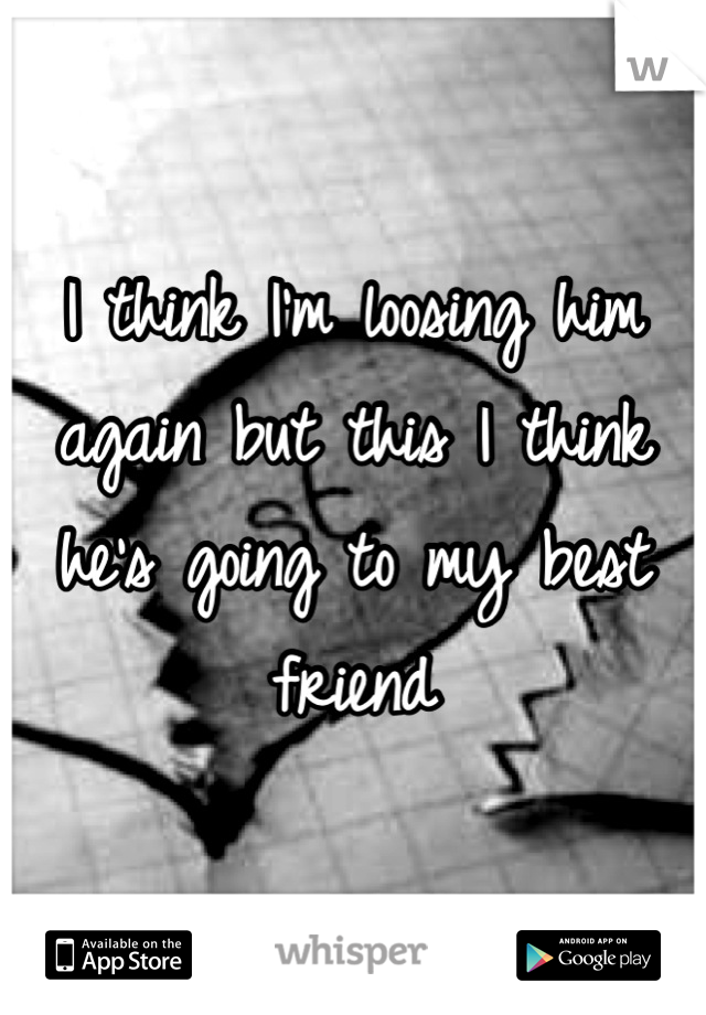 I think I'm loosing him again but this I think he's going to my best friend