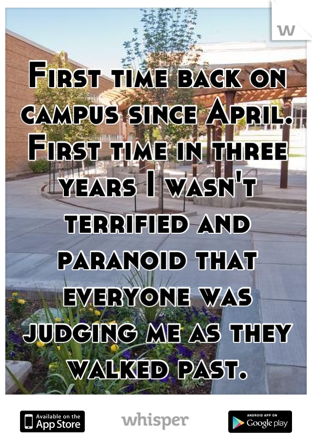 First time back on campus since April. First time in three years I wasn't terrified and paranoid that everyone was judging me as they walked past.